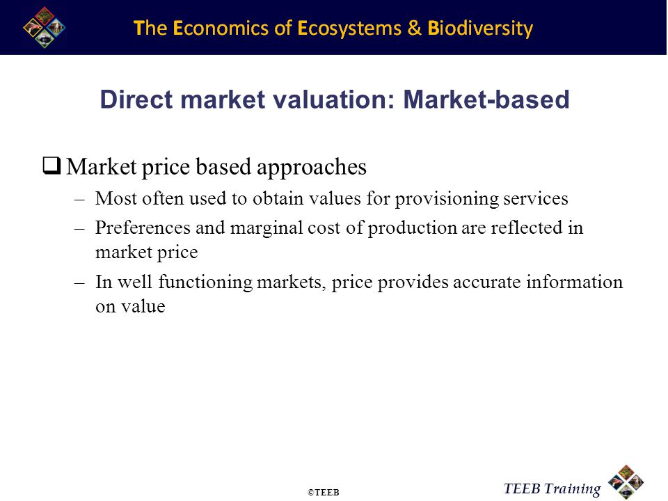 TEEB Training Direct market valuation: Cost-based Cost based approaches –Costs incurred in recreating an ecosystem service artificially Avoided cost method Replacement cost method Mitigation or restoration cost Appropriate for regulating services ©TEEB