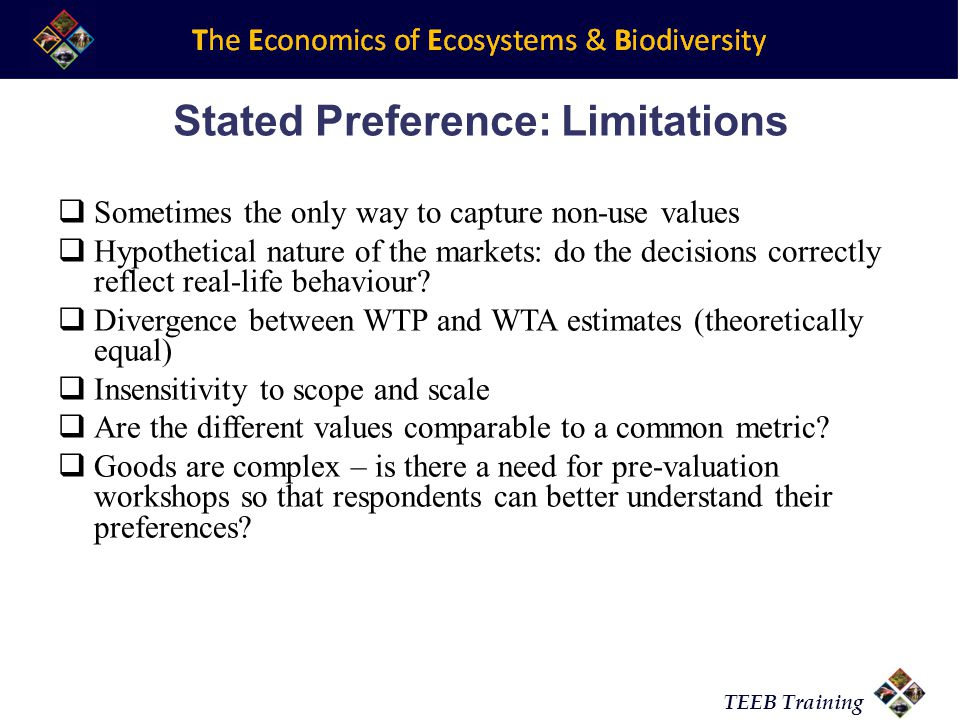 TEEB Training Stated Preference: Limitations Sometimes the only way to capture non-use values Hypothetical nature of the markets: do the decisions cor