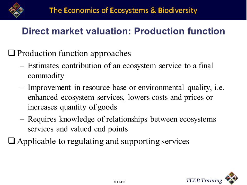 TEEB Training Direct market valuation: limitations Lack of markets for ecosystem services Markets are distorted Replacement cost approach can overstate values Production function approaches have specific problems: –Lack of data/knowledge of cause-effect relationships –Interactions across ecosystem services increases likelihood of double counting ©TEEB