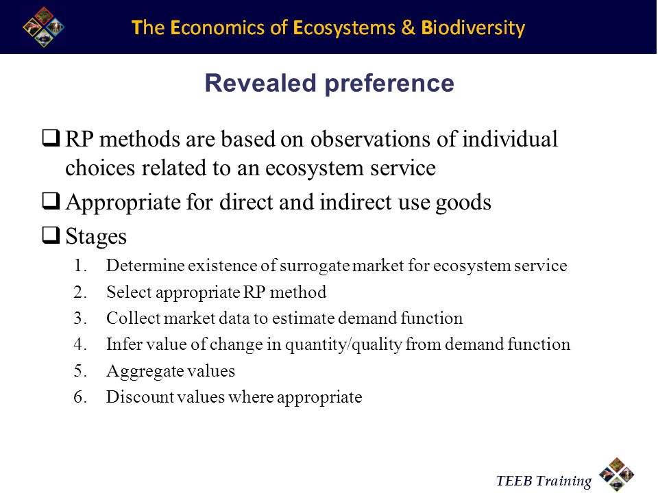 TEEB Training Revealed preference RP methods are based on observations of individual choices related to an ecosystem service Appropriate for direct an