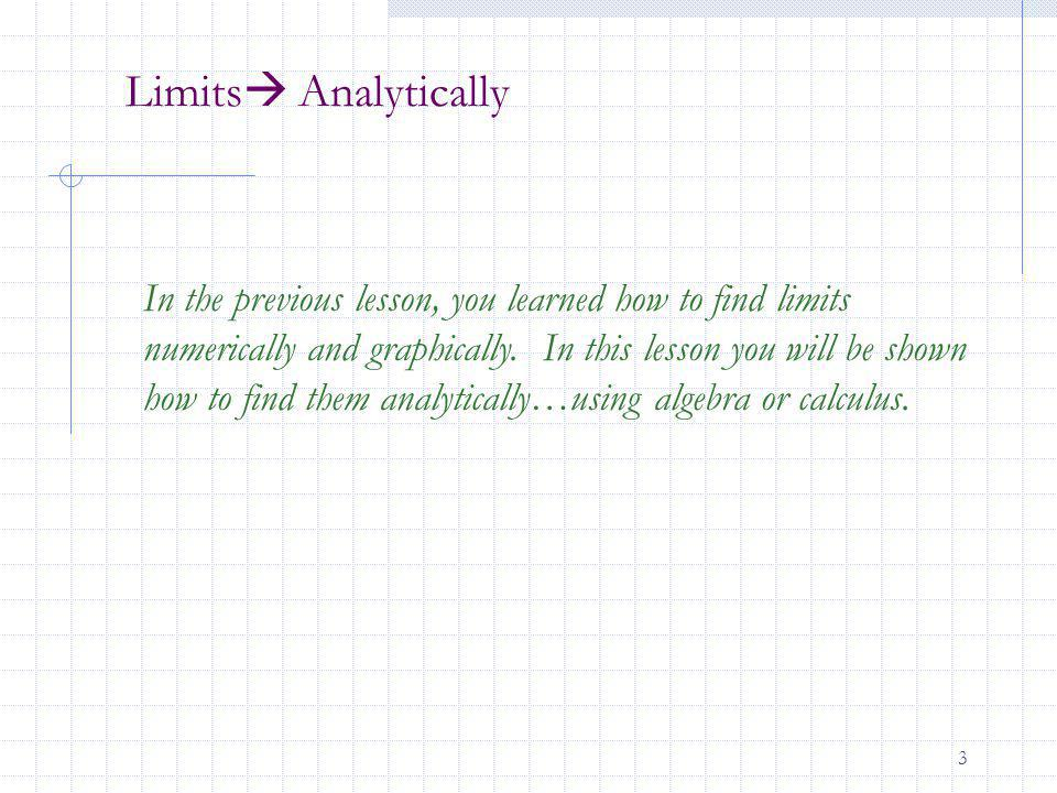3 Limits Analytically In the previous lesson, you learned how to find limits numerically and graphically. In this lesson you will be shown how to find