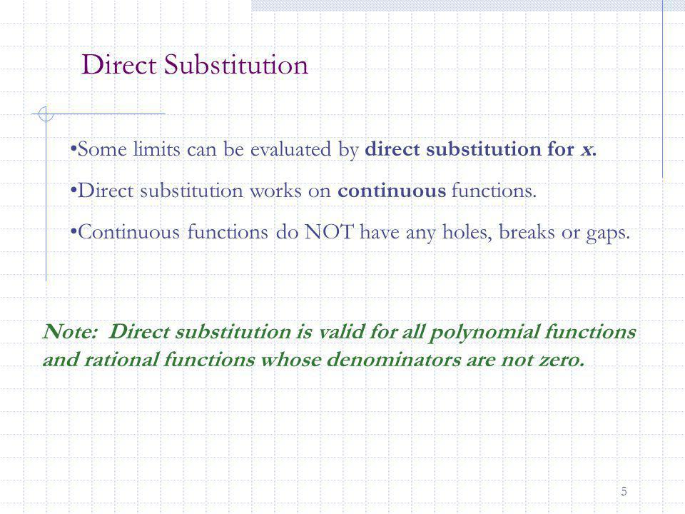 5 Direct Substitution Some limits can be evaluated by direct substitution for x. Direct substitution works on continuous functions. Continuous functio