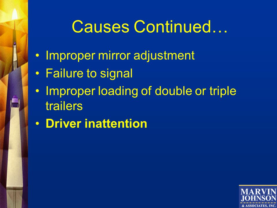 Causes Continued… Improper mirror adjustment Failure to signal Improper loading of double or triple trailers Driver inattention