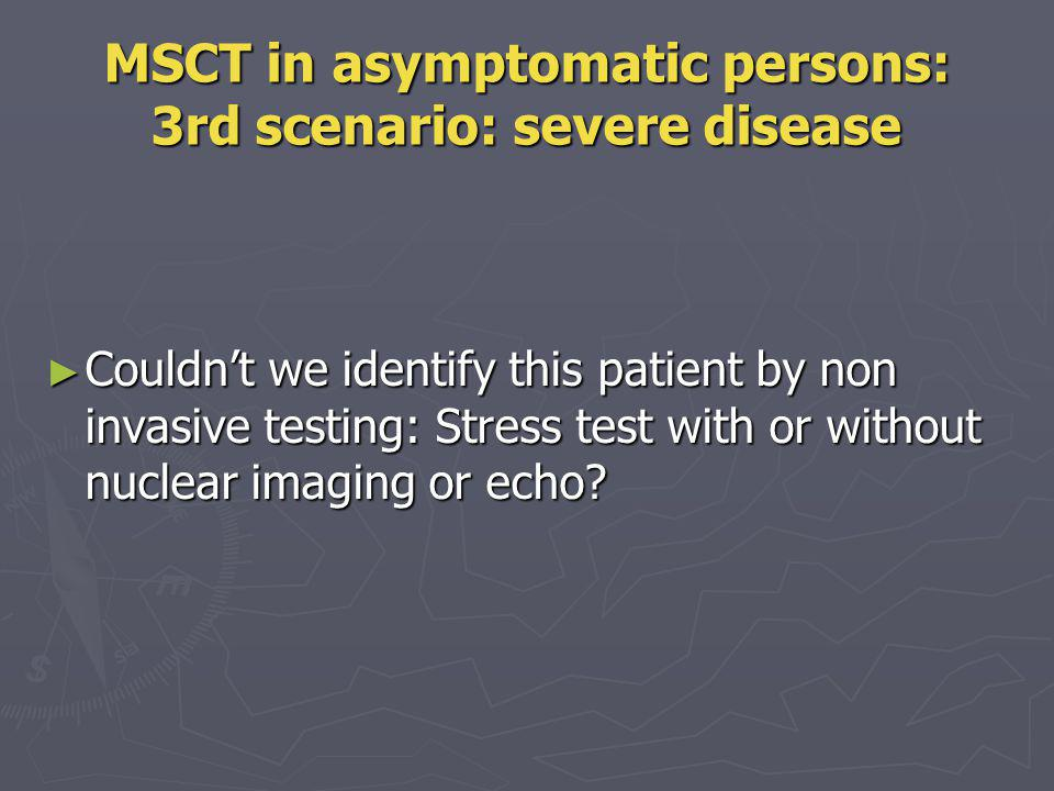 MSCT in asymptomatic persons: 3rd scenario: severe disease Couldnt we identify this patient by non invasive testing: Stress test with or without nucle