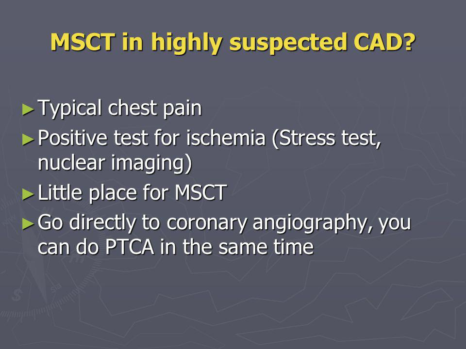 MSCT in highly suspected CAD? Typical chest pain Typical chest pain Positive test for ischemia (Stress test, nuclear imaging) Positive test for ischem
