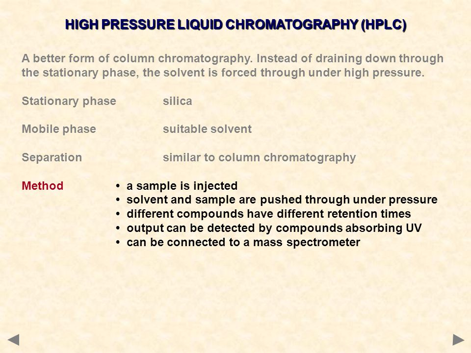 HIGH PRESSURE LIQUID CHROMATOGRAPHY (HPLC) A better form of column chromatography. Instead of draining down through the stationary phase, the solvent