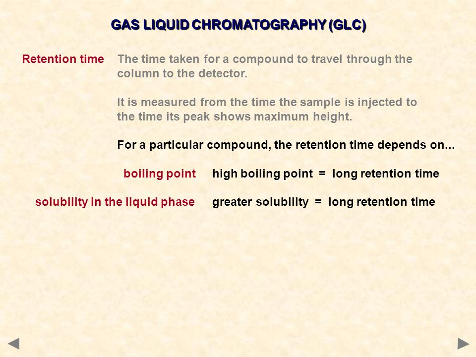 GAS LIQUID CHROMATOGRAPHY (GLC) Retention timeThe time taken for a compound to travel through the column to the detector. It is measured from the time