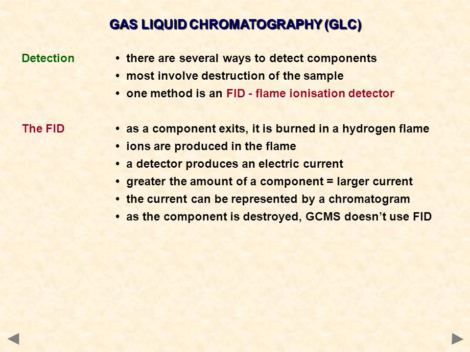 GAS LIQUID CHROMATOGRAPHY (GLC) Detection there are several ways to detect components most involve destruction of the sample one method is an FID - fl