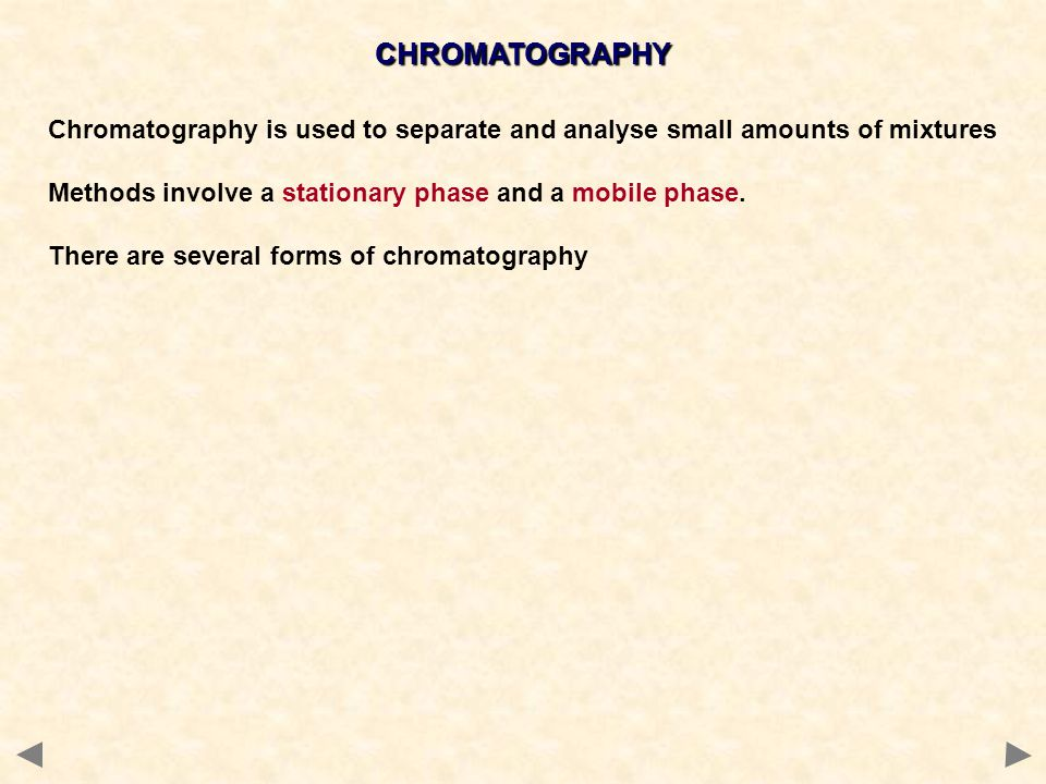 CHROMATOGRAPHY Chromatography is used to separate and analyse small amounts of mixtures Methods involve a stationary phase and a mobile phase.