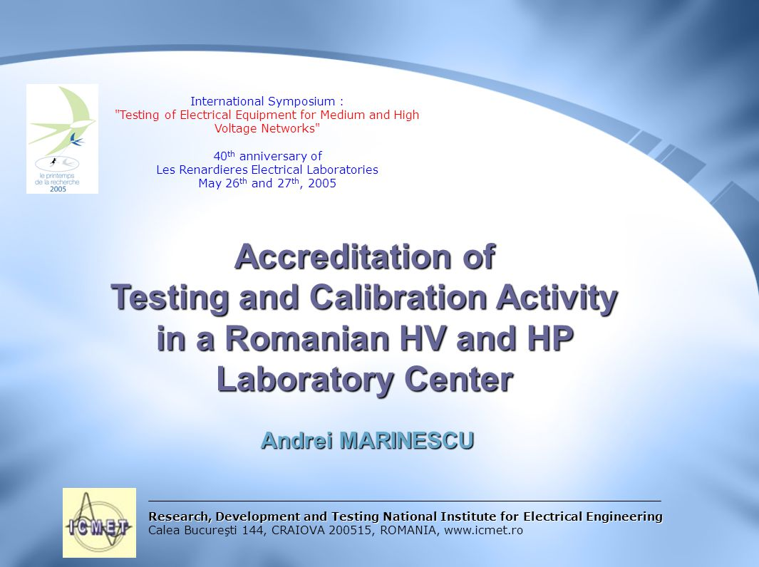 Research, Development and Testing National Institute for Electrical Engineering Calea Bucureşti 144, CRAIOVA 200515, ROMANIA, www.icmet.ro Accreditation of Testing and Calibration Activity in a Romanian HV and HP Laboratory Center Andrei MARINESCU Andrei MARINESCU International Symposium : Testing of Electrical Equipment for Medium and High Voltage Networks 40 th anniversary of Les Renardieres Electrical Laboratories May 26 th and 27 th, 2005