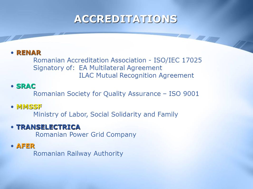 ACCREDITATIONS RENAR RENAR Romanian Accreditation Association - ISO/IEC 17025 Signatory of:EA Multilateral Agreement ILAC Mutual Recognition Agreement SRAC SRAC Romanian Society for Quality Assurance – ISO 9001 MMSSF MMSSF Ministry of Labor, Social Solidarity and Family TRANSELECTRICA TRANSELECTRICA Romanian Power Grid Company AFER AFER Romanian Railway Authority