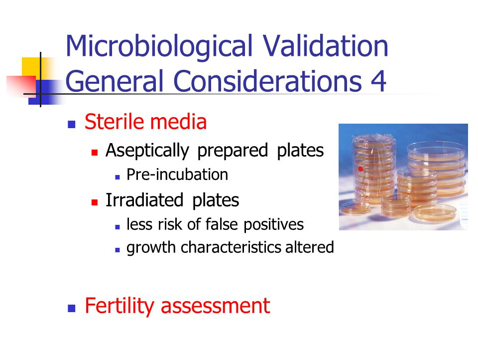 Microbiological Validation General Considerations 4 Sterile media Aseptically prepared plates Pre-incubation Irradiated plates less risk of false positives growth characteristics altered Fertility assessment