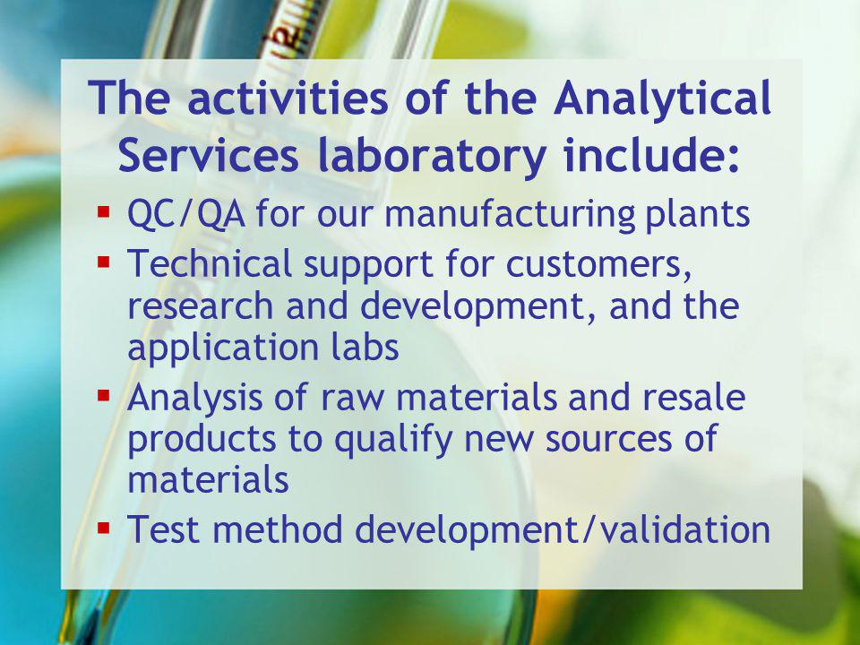 The activities of the Analytical Services laboratory include: QC/QA for our manufacturing plants Technical support for customers, research and development, and the application labs Analysis of raw materials and resale products to qualify new sources of materials Test method development/validation