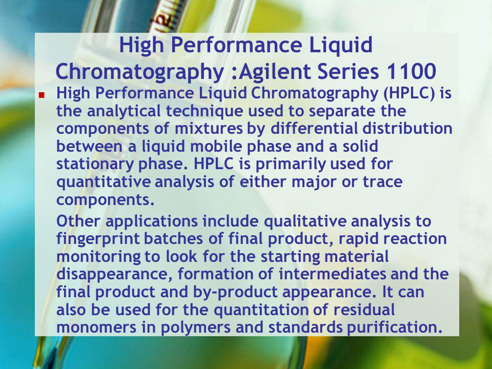 High Performance Liquid Chromatography :Agilent Series 1100 High Performance Liquid Chromatography (HPLC) is the analytical technique used to separate the components of mixtures by differential distribution between a liquid mobile phase and a solid stationary phase.