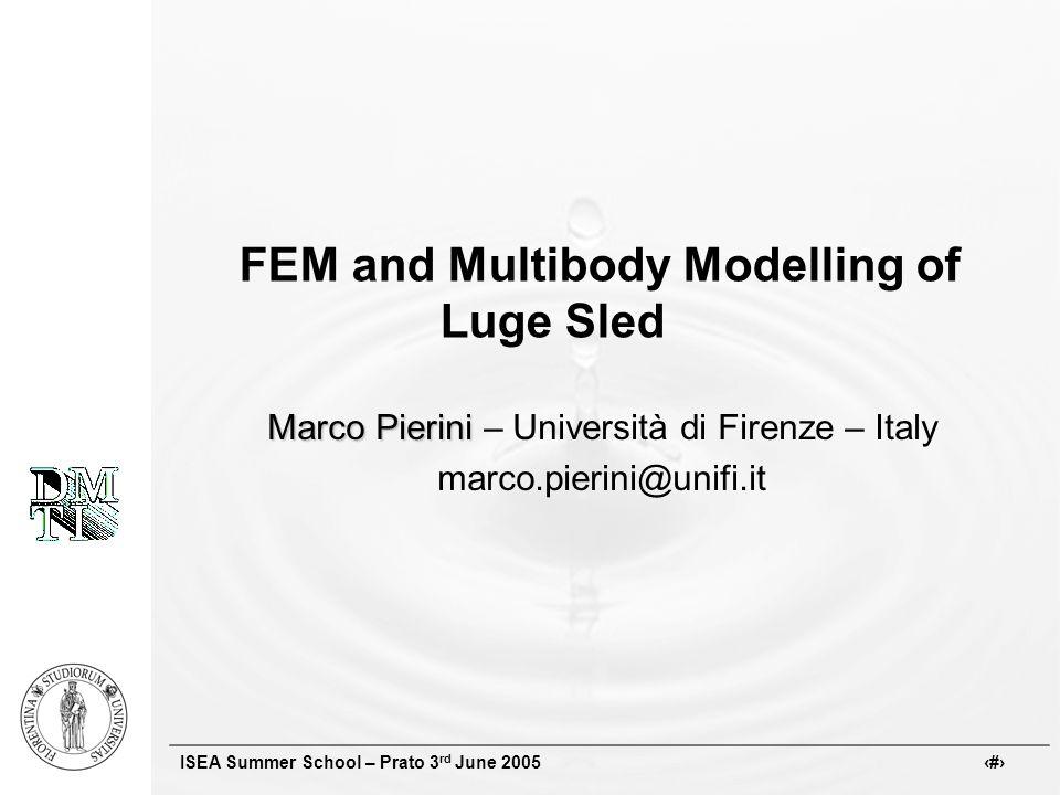ISEA Summer School – Prato 3 rd June 2005 # Marco Pierini Marco Pierini – Università di Firenze – Italy marco.pierini@unifi.it FEM and Multibody Modelling of Luge Sled