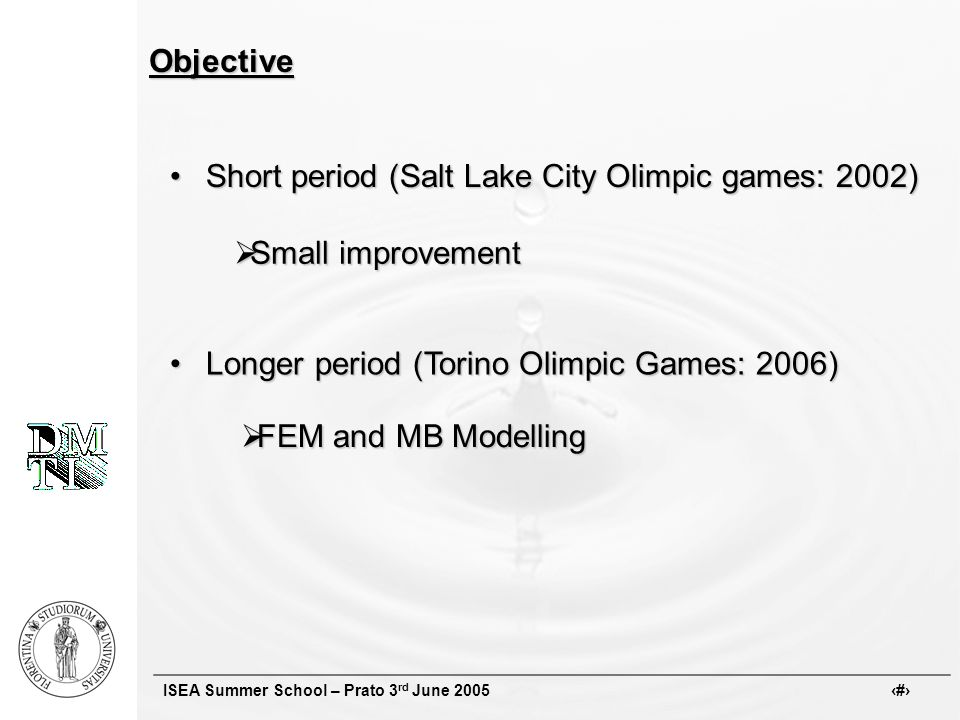 ISEA Summer School – Prato 3 rd June 2005 #Objective Short period (Salt Lake City Olimpic games: 2002)Short period (Salt Lake City Olimpic games: 2002) Small improvement Small improvement Longer period (Torino Olimpic Games: 2006)Longer period (Torino Olimpic Games: 2006) FEM and MB Modelling FEM and MB Modelling