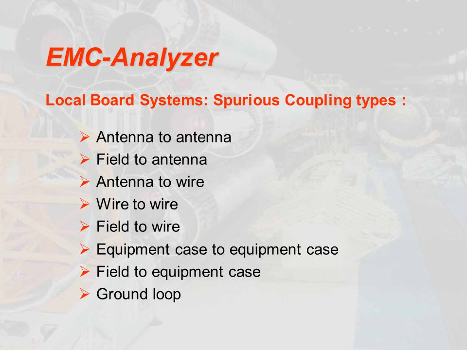 EMC-Analyzer Antenna to antenna Field to antenna Antenna to wire Wire to wire Field to wire Equipment case to equipment case Field to equipment case Ground loop Local Board Systems: Spurious Coupling types :