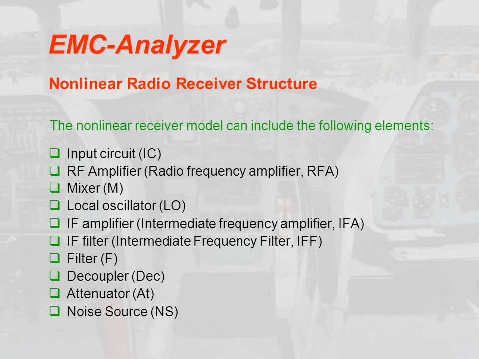 EMC-Analyzer Input circuit (IC) RF Amplifier (Radio frequency amplifier, RFA) Mixer (M) Local oscillator (LO) IF amplifier (Intermediate frequency amplifier, IFA) IF filter (Intermediate Frequency Filter, IFF) Filter (F) Decoupler (Dec) Attenuator (At) Noise Source (NS) Nonlinear Radio Receiver Structure The nonlinear receiver model can include the following elements: