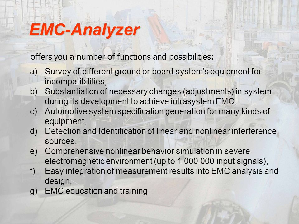 offers you a number of functions and possibilities: EMC-Analyzer a)Survey of different ground or board systems equipment for incompatibilities, b)Substantiation of necessary changes (adjustments) in system during its development to achieve intrasystem EMC, c)Automotive system specification generation for many kinds of equipment, d)Detection and Identification of linear and nonlinear interference sources, e)Comprehensive nonlinear behavior simulation in severe electromagnetic environment (up to 1 000 000 input signals), f)Easy integration of measurement results into EMC analysis and design, g)EMC education and training