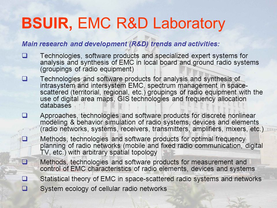 BSUIR, EMC R&D Laboratory Technologies, software products and specialized expert systems for analysis and synthesis of EMC in local board and ground radio systems (groupings of radio equipment) Technologies and software products for analysis and synthesis of intrasystem and intersystem EMC, spectrum management in space- scattered (territorial, regional, etc.) groupings of radio equipment with the use of digital area maps, GIS technologies and frequency allocation databases Approaches, technologies and software products for discrete nonlinear modeling & behavior simulation of radio systems, devices and elements (radio networks, systems, receivers, transmitters, amplifiers, mixers, etc.) Methods, technologies and software products for optimal frequency planning of radio networks (mobile and fixed radio communication, digital TV, etc.) with arbitrary spatial topology Methods, technologies and software products for measurement and control of EMC characteristics of radio elements, devices and systems Statistical theory of EMC in space-scattered radio systems and networks System ecology of cellular radio networks Main research and development (R&D) trends and activities: