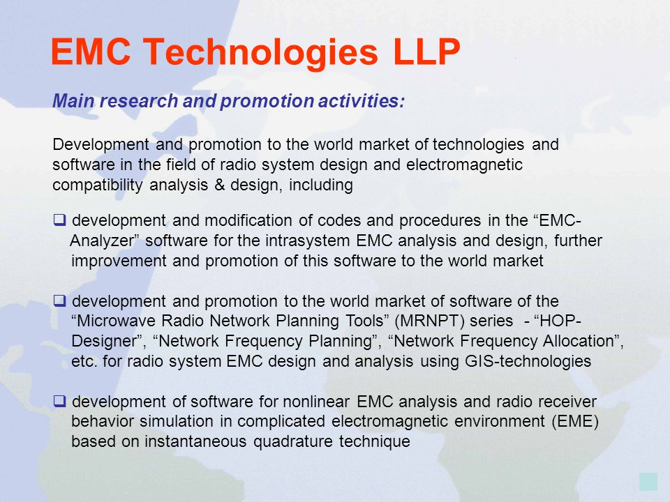 EMC Technologies LLP Development and promotion to the world market of technologies and software in the field of radio system design and electromagnetic compatibility analysis & design, including Main research and promotion activities: development and modification of codes and procedures in the EMC- Analyzer software for the intrasystem EMC analysis and design, further improvement and promotion of this software to the world market development and promotion to the world market of software of the Microwave Radio Network Planning Tools (MRNPT) series - HOP- Designer, Network Frequency Planning, Network Frequency Allocation, etc.