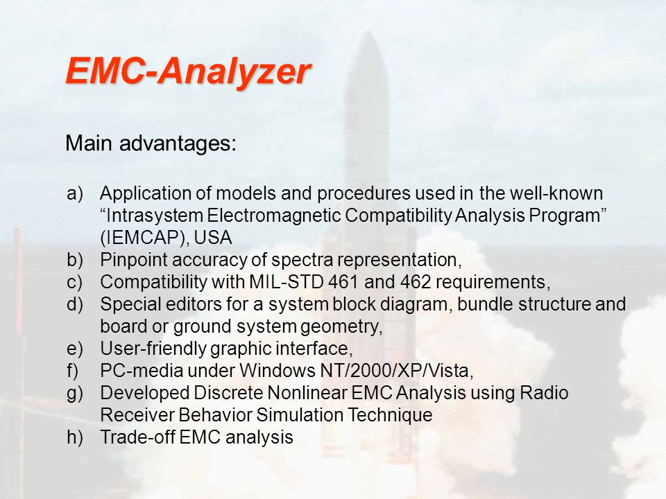 a)Application of models and procedures used in the well-known Intrasystem Electromagnetic Compatibility Analysis Program (IEMCAP), USA b)Pinpoint accuracy of spectra representation, c)Compatibility with MIL-STD 461 and 462 requirements, d)Special editors for a system block diagram, bundle structure and board or ground system geometry, e)User-friendly graphic interface, f)PC-media under Windows NT/2000/XP/Vista, g)Developed Discrete Nonlinear EMC Analysis using Radio Receiver Behavior Simulation Technique h)Trade-off EMC analysis EMC-Analyzer Main advantages: