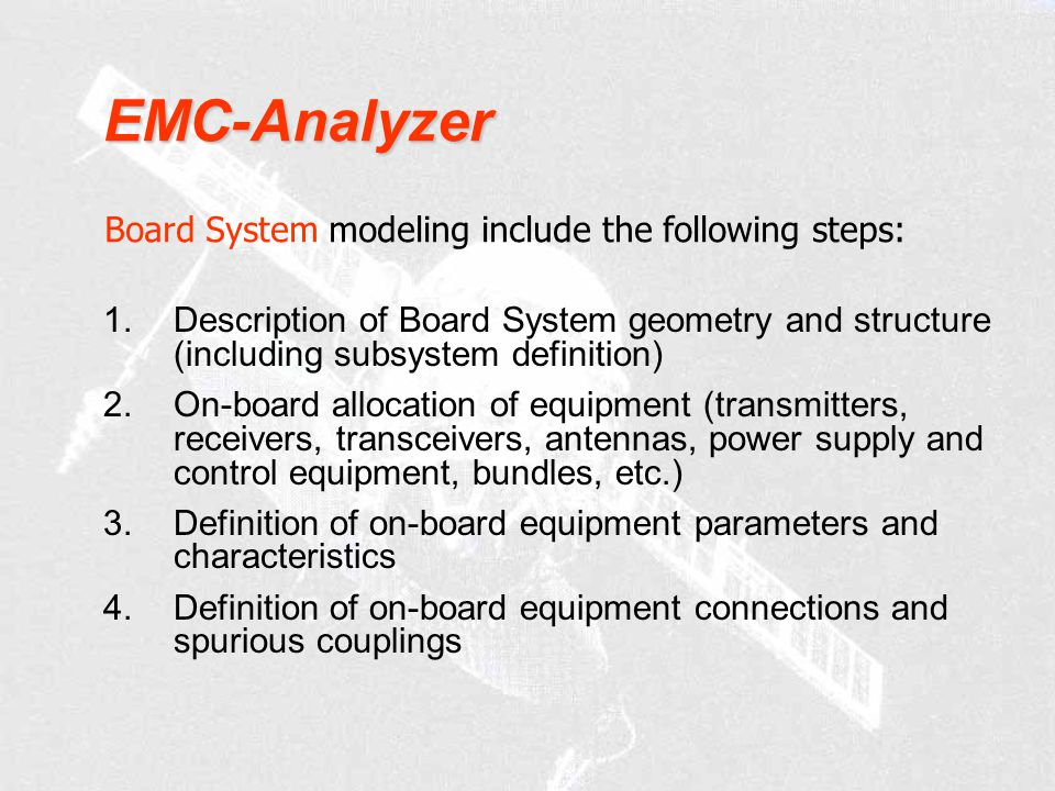 1.Description of Board System geometry and structure (including subsystem definition) 2.On-board allocation of equipment (transmitters, receivers, transceivers, antennas, power supply and control equipment, bundles, etc.) 3.Definition of on-board equipment parameters and characteristics 4.Definition of on-board equipment connections and spurious couplings Board System modeling include the following steps: EMC-Analyzer
