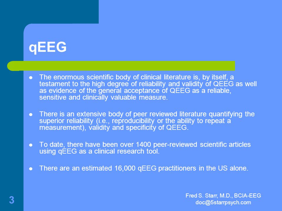 Fred S. Starr, M.D., BCIA-EEG doc@5starrpsych.com 2 Quantitative Electroencephalogram (qEEG) The qEEG is a technique that allows a detailed two and th
