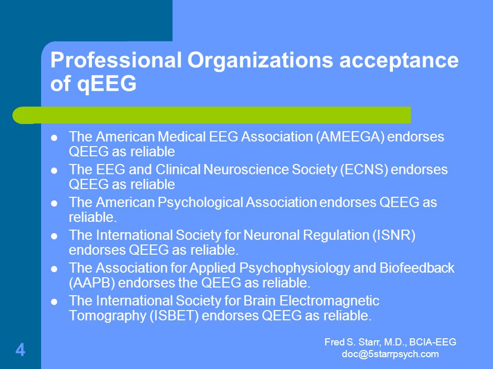 Fred S. Starr, M.D., BCIA-EEG doc@5starrpsych.com 3 qEEG The enormous scientific body of clinical literature is, by itself, a testament to the high de