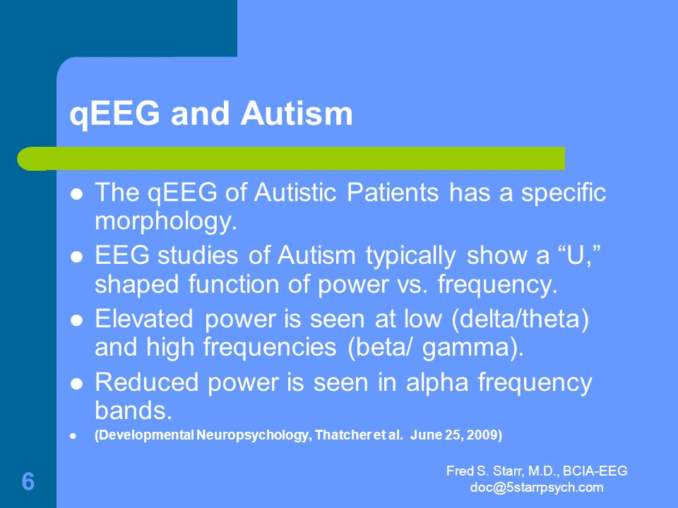 Fred S. Starr, M.D., BCIA-EEG doc@5starrpsych.com 5 qEEG Validity qEEG has been found to meet the Frye Standards of admissibility in several federal a