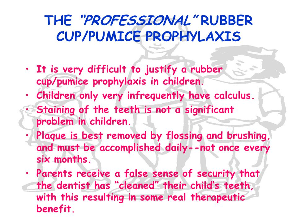 THE PROFESSIONAL RUBBER CUP/PUMICE PROPHYLAXIS It is very difficult to justify a rubber cup/pumice prophylaxis in children. Children only very infrequ