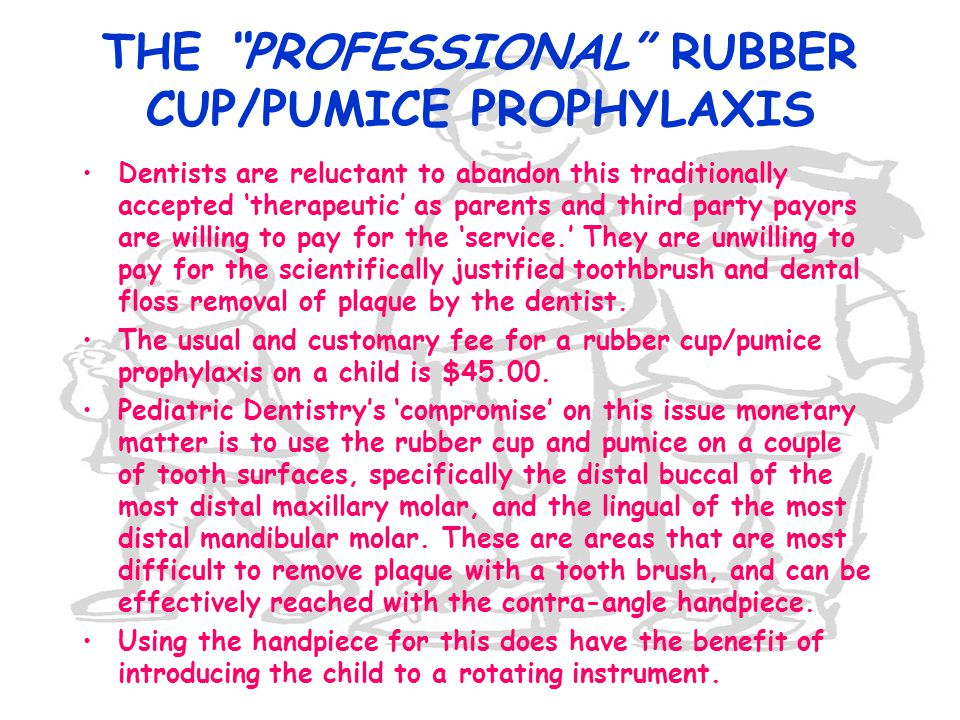 THE PROFESSIONAL RUBBER CUP/PUMICE PROPHYLAXIS Dentists are reluctant to abandon this traditionally accepted therapeutic as parents and third party pa