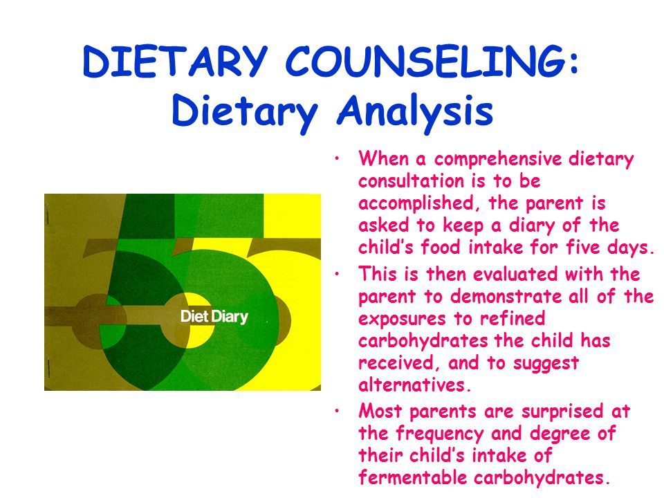 DIETARY COUNSELING: Dietary Analysis When a comprehensive dietary consultation is to be accomplished, the parent is asked to keep a diary of the child