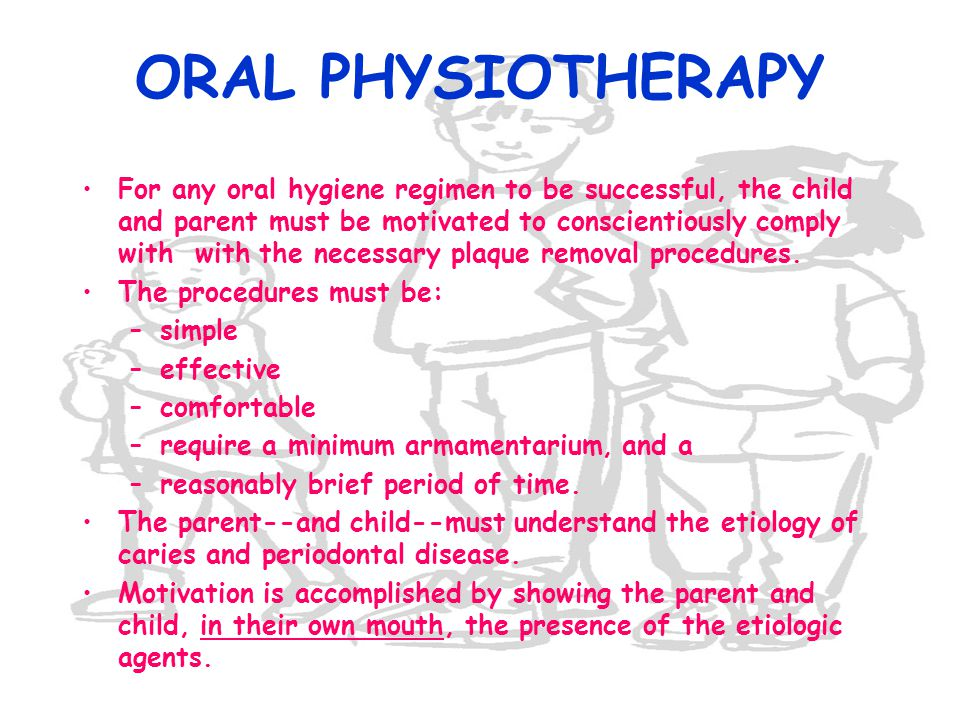 ORAL PHYSIOTHERAPY For any oral hygiene regimen to be successful, the child and parent must be motivated to conscientiously comply with with the neces
