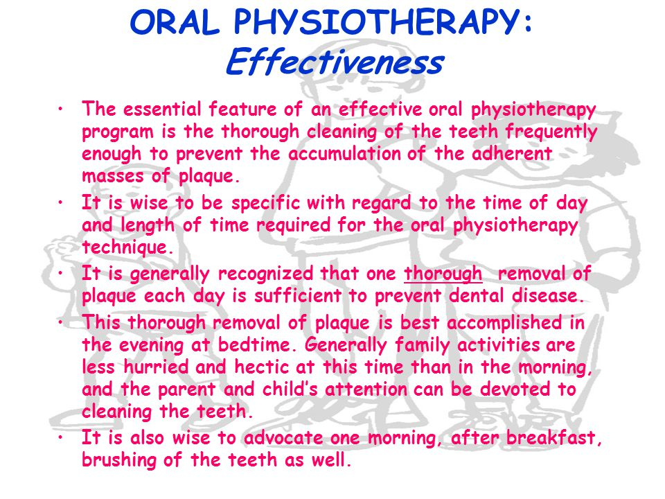 ORAL PHYSIOTHERAPY: Effectiveness The essential feature of an effective oral physiotherapy program is the thorough cleaning of the teeth frequently en