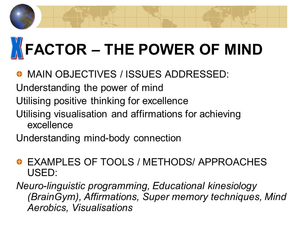 FACTOR – THE POWER OF MIND MAIN OBJECTIVES / ISSUES ADDRESSED: Understanding the power of mind Utilising positive thinking for excellence Utilising visualisation and affirmations for achieving excellence Understanding mind-body connection EXAMPLES OF TOOLS / METHODS/ APPROACHES USED: Neuro-linguistic programming, Educational kinesiology (BrainGym), Affirmations, Super memory techniques, Mind Aerobics, Visualisations