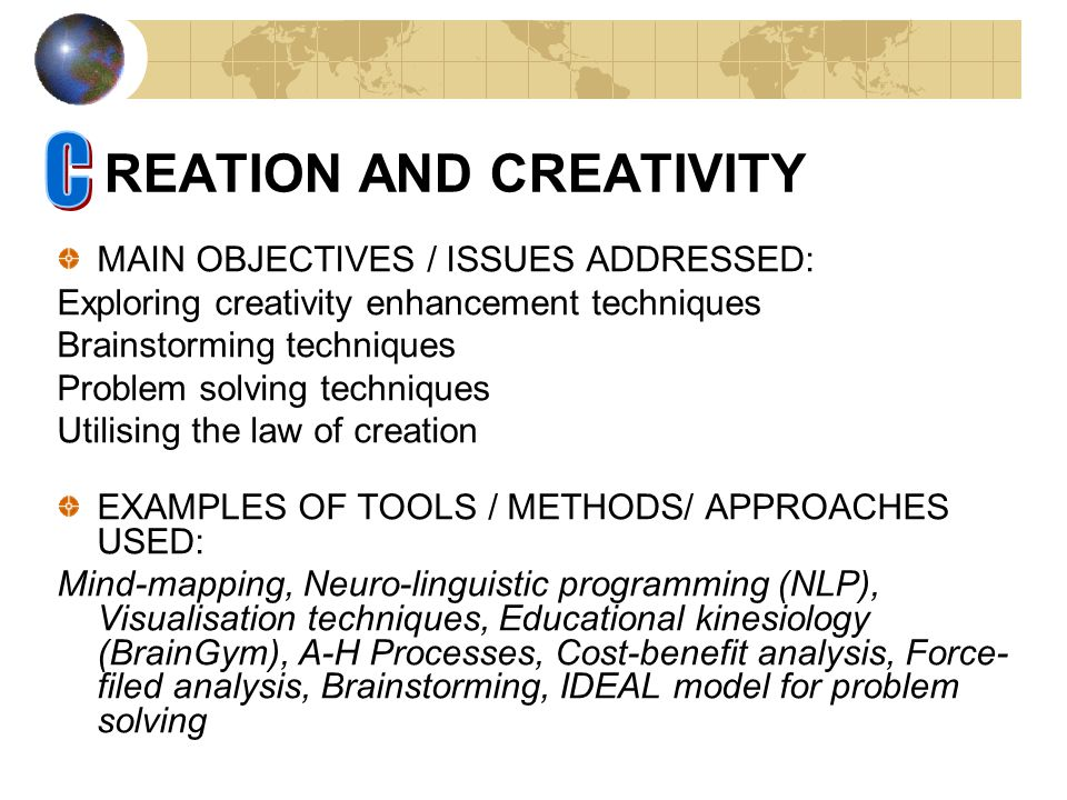 REATION AND CREATIVITY MAIN OBJECTIVES / ISSUES ADDRESSED: Exploring creativity enhancement techniques Brainstorming techniques Problem solving techniques Utilising the law of creation EXAMPLES OF TOOLS / METHODS/ APPROACHES USED: Mind-mapping, Neuro-linguistic programming (NLP), Visualisation techniques, Educational kinesiology (BrainGym), A-H Processes, Cost-benefit analysis, Force- filed analysis, Brainstorming, IDEAL model for problem solving