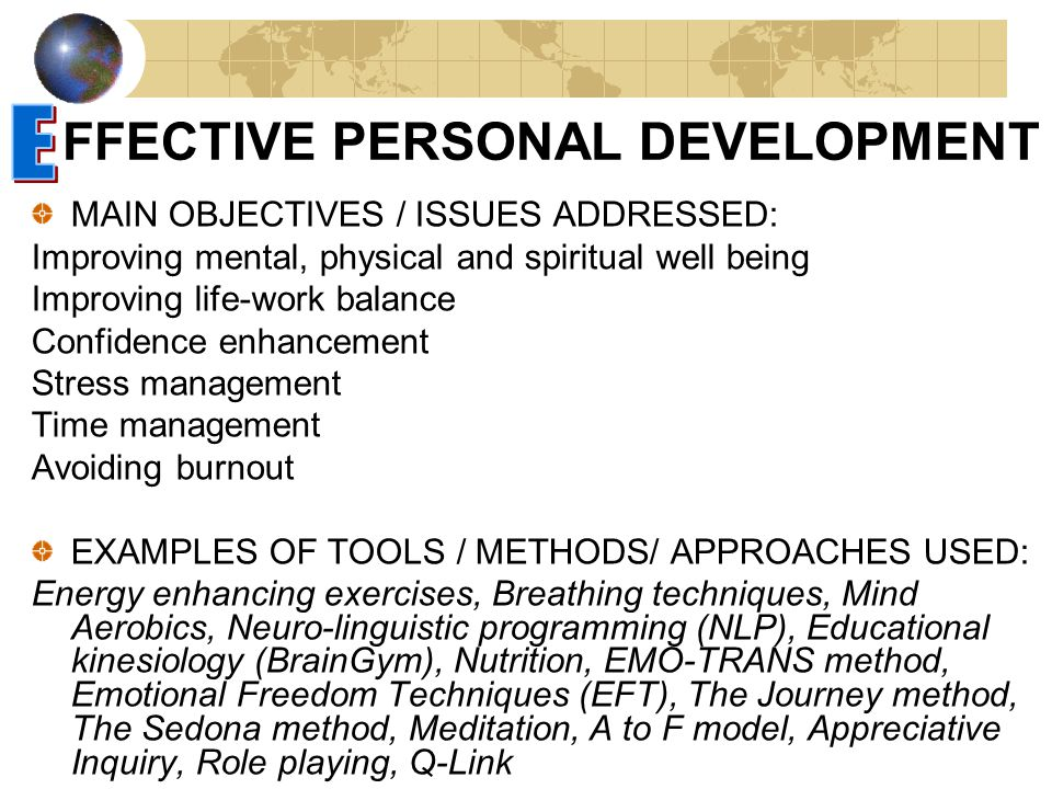 FFECTIVE PERSONAL DEVELOPMENT MAIN OBJECTIVES / ISSUES ADDRESSED: Improving mental, physical and spiritual well being Improving life-work balance Confidence enhancement Stress management Time management Avoiding burnout EXAMPLES OF TOOLS / METHODS/ APPROACHES USED: Energy enhancing exercises, Breathing techniques, Mind Aerobics, Neuro-linguistic programming (NLP), Educational kinesiology (BrainGym), Nutrition, EMO-TRANS method, Emotional Freedom Techniques (EFT), The Journey method, The Sedona method, Meditation, A to F model, Appreciative Inquiry, Role playing, Q-Link