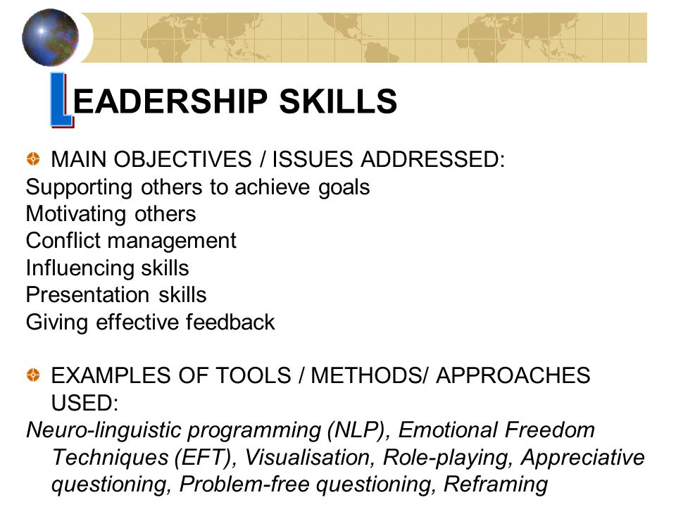 MAIN OBJECTIVES / ISSUES ADDRESSED: Supporting others to achieve goals Motivating others Conflict management Influencing skills Presentation skills Giving effective feedback EXAMPLES OF TOOLS / METHODS/ APPROACHES USED: Neuro-linguistic programming (NLP), Emotional Freedom Techniques (EFT), Visualisation, Role-playing, Appreciative questioning, Problem-free questioning, Reframing EADERSHIP SKILLS