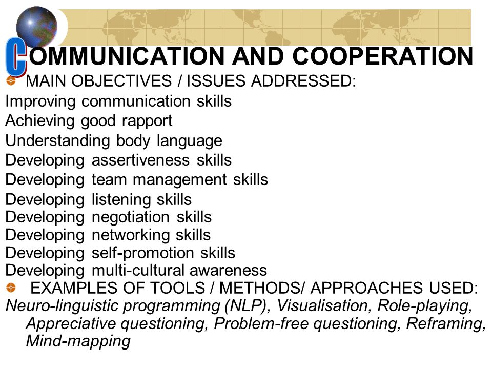 OMMUNICATION AND COOPERATION MAIN OBJECTIVES / ISSUES ADDRESSED: Improving communication skills Achieving good rapport Understanding body language Developing assertiveness skills Developing team management skills Developing listening skills Developing negotiation skills Developing networking skills Developing self-promotion skills Developing multi-cultural awareness EXAMPLES OF TOOLS / METHODS/ APPROACHES USED: Neuro-linguistic programming (NLP), Visualisation, Role-playing, Appreciative questioning, Problem-free questioning, Reframing, Mind-mapping