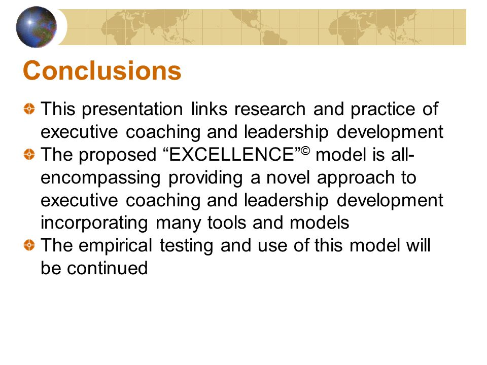 Conclusions This presentation links research and practice of executive coaching and leadership development The proposed EXCELLENCE © model is all- encompassing providing a novel approach to executive coaching and leadership development incorporating many tools and models The empirical testing and use of this model will be continued