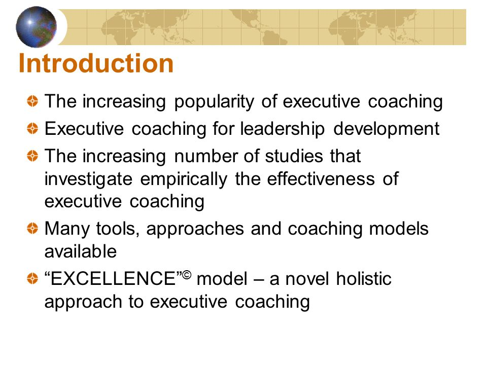 Introduction The increasing popularity of executive coaching Executive coaching for leadership development The increasing number of studies that investigate empirically the effectiveness of executive coaching Many tools, approaches and coaching models available EXCELLENCE © model – a novel holistic approach to executive coaching