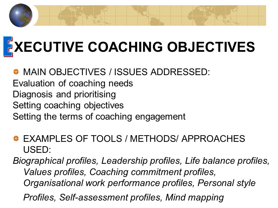 XECUTIVE COACHING OBJECTIVES MAIN OBJECTIVES / ISSUES ADDRESSED: Evaluation of coaching needs Diagnosis and prioritising Setting coaching objectives Setting the terms of coaching engagement EXAMPLES OF TOOLS / METHODS/ APPROACHES USED: Biographical profiles, Leadership profiles, Life balance profiles, Values profiles, Coaching commitment profiles, Organisational work performance profiles, Personal style Profiles, Self-assessment profiles, Mind mapping