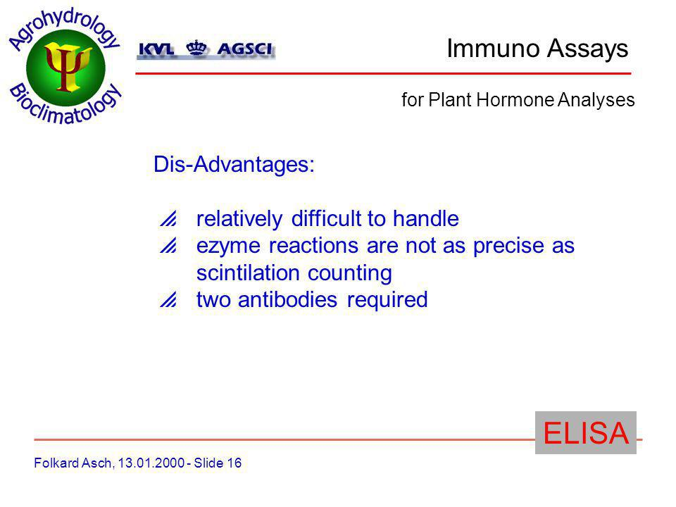 Immuno Assays Folkard Asch, 13.01.2000 - Slide 16 for Plant Hormone Analyses ELISA Dis-Advantages: relatively difficult to handle ezyme reactions are not as precise as scintilation counting two antibodies required