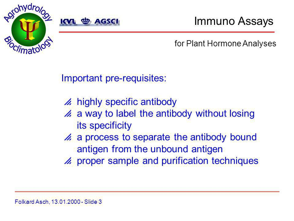 Immuno Assays Folkard Asch, 13.01.2000 - Slide 4 for Plant Hormone Analyses we use two types of assays: Radio Immuno Assay (RIA) Abscisic Acid Enzyme Linked Immuno Sorbent Assay (ELISA) Absicic Acid Zeatin-riboside