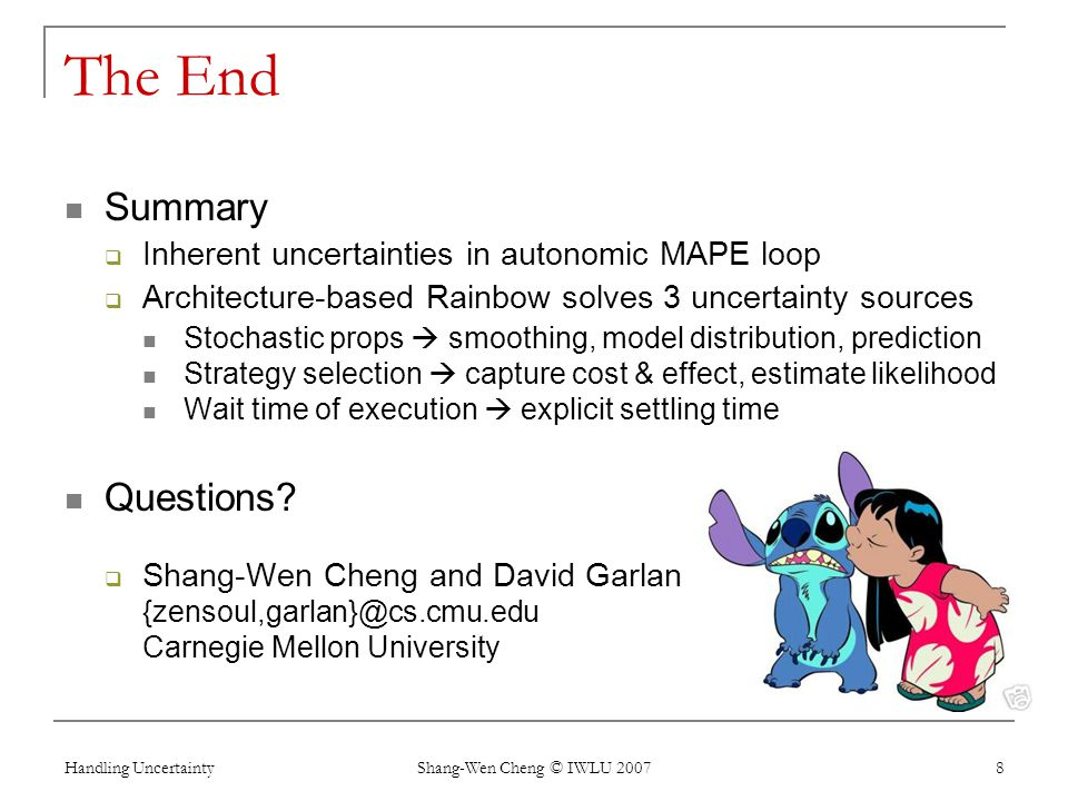 Handling Uncertainty Shang-Wen Cheng © IWLU 2007 8 The End Summary Inherent uncertainties in autonomic MAPE loop Architecture-based Rainbow solves 3 u