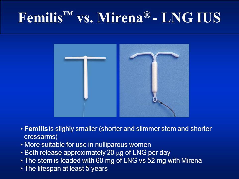 Femilis vs. Mirena ® - LNG IUS Femilis is slighly smaller (shorter and slimmer stem and shorter crossarms) More suitable for use in nulliparous women
