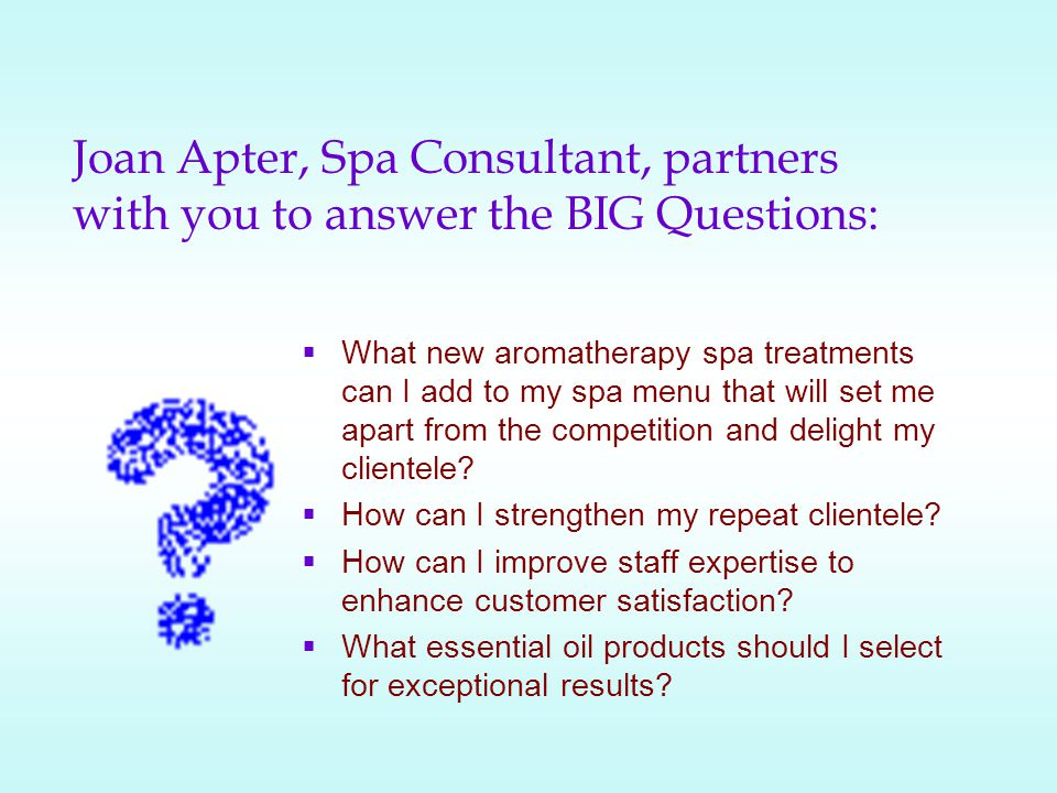 Joan Apter, Spa Consultant, partners with you to answer the BIG Questions: What new aromatherapy spa treatments can I add to my spa menu that will set me apart from the competition and delight my clientele.