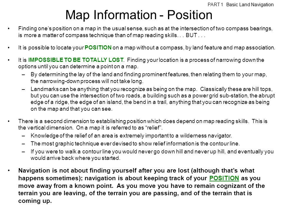 Map Information - Position Finding ones position on a map in the usual sense, such as at the intersection of two compass bearings, is more a matter of