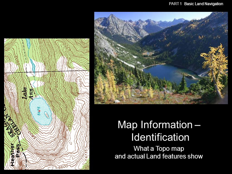 What a Topo map and actual Land features show Map Information – Identification Basic Land Navigation PART 1 Basic Land Navigation